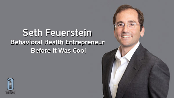 Tech Tonics: Seth Feuerstein – Behavioral Health Entrepreneur Before It Was Cool