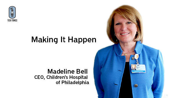 Tech Tonics: Making It Happen – Madeline Bell, CEO, Children's Hospital of Philadelphia