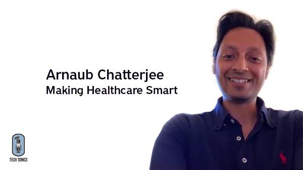 Tech Tonics: Arnaub Chatterjee – Making Healthcare Smart