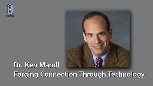 Tech Tonics: Dr. Ken Mandl – Forging Connection Through Technology